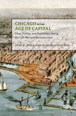 Book Chicago in the Age of Capital: Class, Politics, and Democracy during the Civil War and… by John B. Jentz