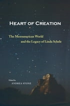 Heart of Creation: The Mesoamerican World and the Legacy of Linda Schele by Andrea Stone