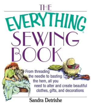 The Everything Sewing Book From Threading the Needle to Basting the Hem, All You Need to Alter and Create Beautiful Clothes, Gifts, and Decorations