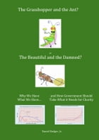 The Grasshopper and the Ant, or the Beautiful and the Damned? Why We Have What We Have, and How Government Should Take What it Needs for Charity by Daniel Badger