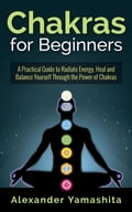 Chakras for Beginners: A Practical Guide to Radiate Energy, to Heal and Balance Yourself Through the Power of Chakras c64bc24a-462f-4aaa-bc78-661b8f9be322
