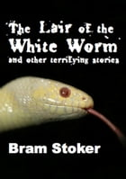 The Lair of the White Worm and other terrifying stories (Illustrated Edition) by Bram Stoker