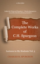 The Complete Works of C. H. Spurgeon, Volume 75: Lectures to My Students, Volume 3 by Spurgeon, Charles H.