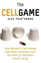 The Cell Game: Sam Waksal's Fast Money and False Promises--and the Fate of ImClone's Cancer Drug by Alex Prud'homme