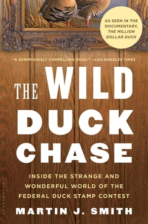 The Wild Duck Chase: Inside the Strange and Wonderful World of the Federal Duck Stamp Contest by Martin J. Smith