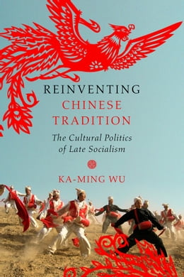 Book Reinventing Chinese Tradition: The Cultural Politics of Late Socialism by Ka-ming Wu