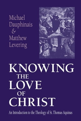 Book Knowing the Love of Christ: An Introduction to the Theology of St. Thomas Aquinas by Michael Dauphinais