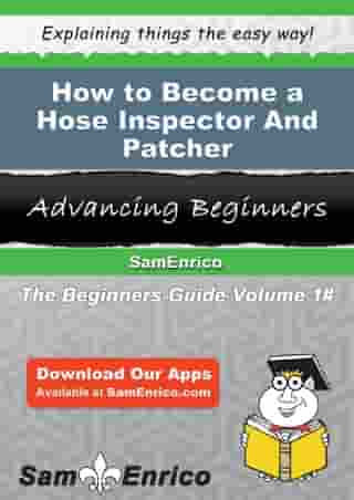 How to Become a Hose Inspector And Patcher: How to Become a Hose Inspector And Patcher by Rosita Teeter