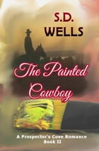 The Painted Cowboy: Prospector's Cove, #2 by S. D. Wells