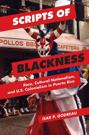 Scripts of Blackness Race,  Cultural Nationalism,  and U.S. Colonialism in Puerto Rico
