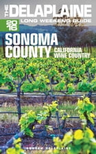 Sonoma County: The Delaplaine 2016 Long Weekend Guide by Andrew Delaplaine