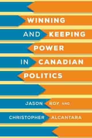 Winning and Keeping Power in Canadian Politics by Jason Roy