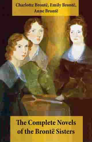 The Complete Novels of the Brontë Sisters (8 Novels: Jane Eyre, Shirley, Villette, The Professor, Emma, Wuthering Heights, Agnes Grey and The Tenant o by Emily Brontë