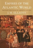 Empires of the Atlantic World: Britain and Spain in America 1492-1830 by John H. Elliott