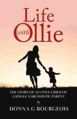 Life with Ollie: The story of an only child of a single narcissistic parent by Donna G. Bourgeois