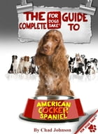 The Complete Guide To The American Cocker Spaniel by Chad Johnson