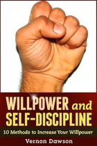 Willpower and Self-Discipline: 10 Methods to Increase Your Willpower by Vernon Dawson