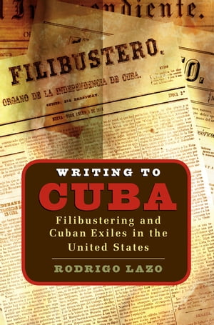 Writing to Cuba Filibustering and Cuban Exiles in the United States