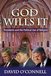 God Wills It: Presidents and the Political Use of Religion
