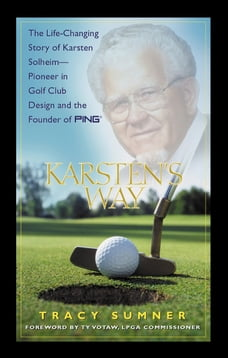Karsten's Way: The Remarkable Story of Karsten Solheim¿Pioneer in Golf Club Design and the Founder…