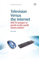 Television Versus the Internet: Will Tv Prosper Or Perish As The World Moves Online? by Barrie Gunter