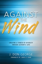 Against the Wind: Creating a Church of Diversity Through Authentic Love by J. Don George