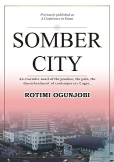 Somber City: An Evocative Novel of the Promise, the Pain, the Disenchantment of Contemporaty Lagos..