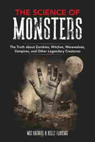 The Science of Monsters: The Truth about Zombies, Witches, Werewolves, Vampires, and Other Legendary Creatures by Meg Hafdahl
