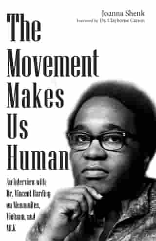 The Movement Makes Us Human: An Interview with Dr. Vincent Harding on Mennonites, Vietnam, and MLK by Joanna Shenk