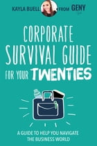 Corporate Survival Guide for Your Twenties: A Guide to Help You Navigate the Business World by Kayla Buell