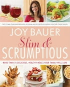 Slim and Scrumptious: More Than 75 Delicious, Healthy Meals Your Family Will Love by Joy Bauer