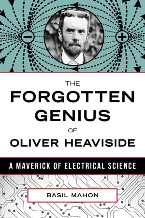 The Forgotten Genius of Oliver Heaviside A Maverick of Electrical Science