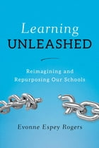Learning Unleashed: Re-Imagining and Re-Purposing Our Schools by Evonne E. Rogers