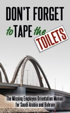 Don't Forget to Tape the Toilets: The Missing Employee Orientation Manual for Saudi Arabia and Bahrain by A. Anonymous