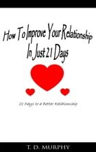 How to Improve Your Relationship In Just 21 Days: 21 Days to a Better Relationship by Tarrail Murphy