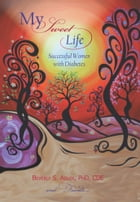 My Sweet Life: Successful Women with Diabetes by Beverly S. Adler
