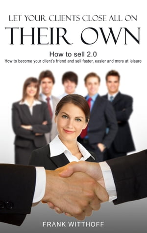 Let Your Clients Close All On Their Own: How to sell 2.0: How to become your client's friend and sell faster, easier and more at leisure by Frank Witthoff
