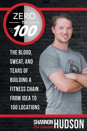 Zero to 100 The Blood, Sweat, and Tears of Building a Fitness Chain from Idea to 100 Locations
