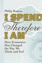 I Spend Therefore I Am: How We All Became Economic by Philip Roscoe