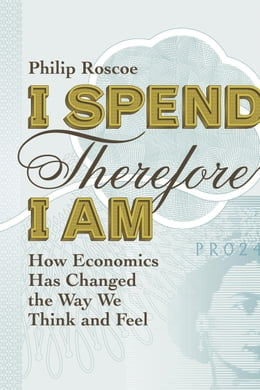 Book I Spend Therefore I Am: How We All Became Economic by Philip Roscoe