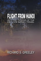 Flight from Hanoi: Into the Terror of the Ho Chi Minh Trail by Richard S. Greeley