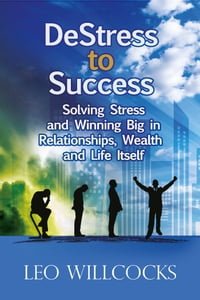 DeStress to Success: Solving Stress and Winning Big in Relationships, Wealth and Life Itself