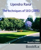 The techniques of SEO (2015): SEO Knowledge Beyond Imagination by Upendra Rana