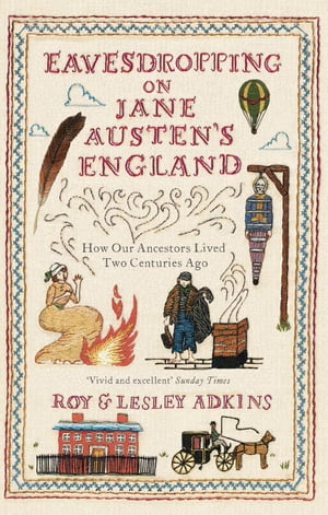 Eavesdropping on Jane Austen's England How our ancestors lived two centuries ago