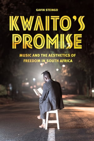 Kwaito's Promise Music and the Aesthetics of Freedom in South Africa