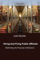 Hiring and Firing Public Officials: Rethinking the Purpose of Elections by Justin Buchler