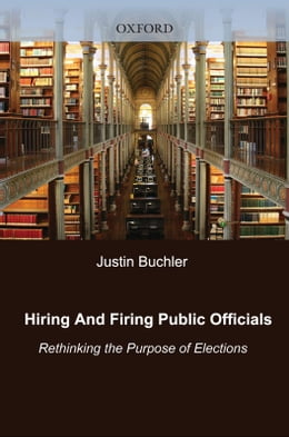 Book Hiring and Firing Public Officials: Rethinking the Purpose of Elections by Justin Buchler