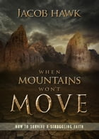 When Mountains Won't Move: How to Survive a Struggling Faith by Jacob Hawk