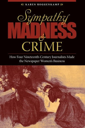 Sympathy,  Madness,  and Crime How Four Nineteenth-Century Journalists Made the Newspaper Women?s Business