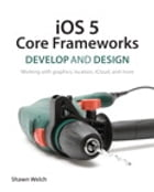 iOS 5 Core Frameworks: Develop and Design: Working with graphics, location, iCloud, and more by Shawn Welch